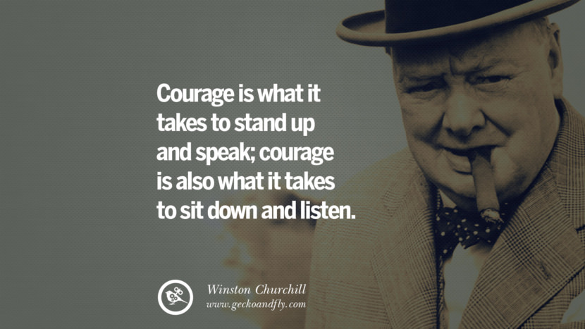 Courage is what it takes to stand up and speak; courage is also what it takes to sit down and listen. Sir Winston Leonard Spencer Churchill Quotes and Speeches on Success, Courage, and Political Strategy instagram pinterest facebook twitter ww2 frases facts movie bbc