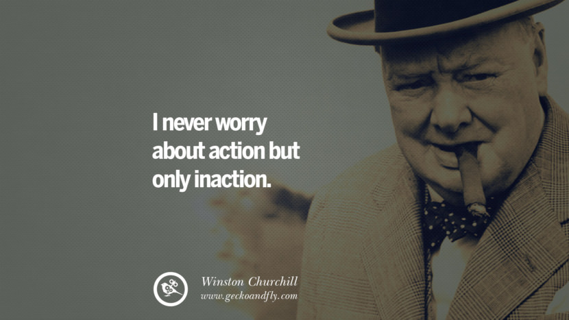 I never worry about action but only inaction. Sir Winston Leonard Spencer Churchill Quotes and Speeches on Success, Courage, and Political Strategy instagram pinterest facebook twitter ww2 frases facts movie bbc
