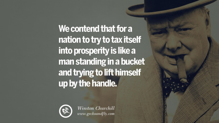 We contend that for a nation to try to tax itself into prosperity is like a man standing in a bucket and trying to lift himself up by the handle. Sir Winston Leonard Spencer Churchill Quotes and Speeches on Success, Courage, and Political Strategy instagram pinterest facebook twitter ww2 frases facts movie bbc