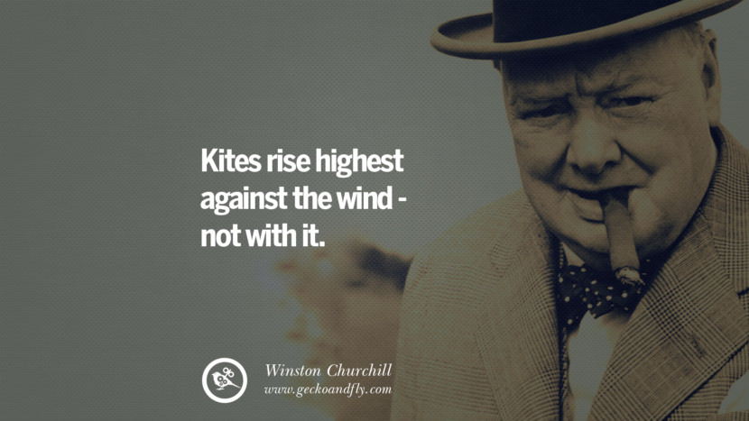 Kites rise highest against the wind - not with it. Sir Winston Leonard Spencer Churchill Quotes and Speeches on Success, Courage, and Political Strategy instagram pinterest facebook twitter ww2 frases facts movie bbc