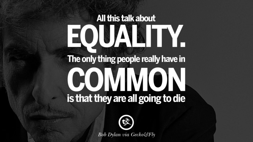 All this talk about equality. The only thing people really have in common is that they are all going to die. best tumblr quotes instagram pinterest Bob Dylan Quotes on Freedom, Love via His Lyrics and Songs