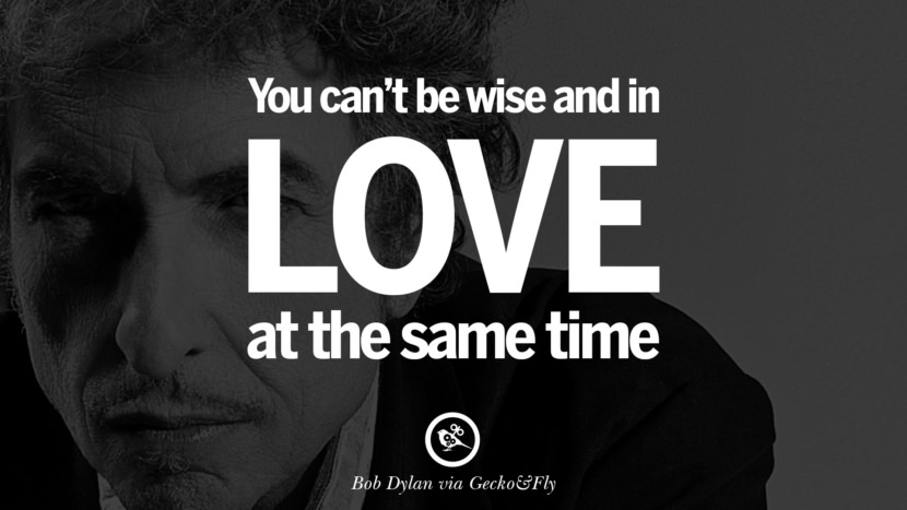 You can't be wise and in love at the same time. best tumblr quotes instagram pinterest Bob Dylan Quotes on Freedom, Love via His Lyrics and Songs
