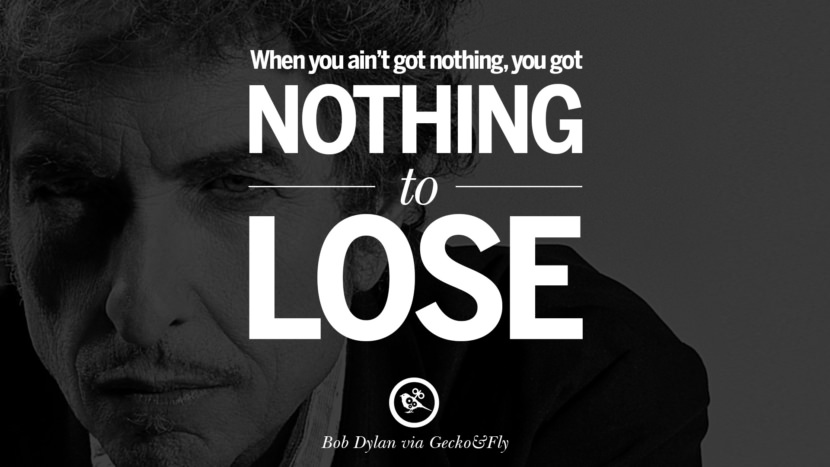 When you ain't got nothing, you got nothing to lose. best tumblr quotes instagram pinterest Bob Dylan Quotes on Freedom, Love via His Lyrics and Songs