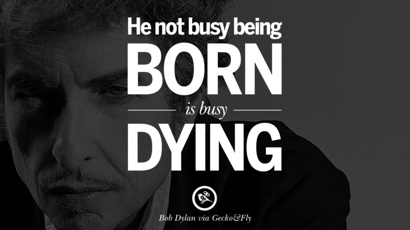 He not busy being born is busy dying. best tumblr quotes instagram pinterest Bob Dylan Quotes on Freedom, Love via His Lyrics and Songs