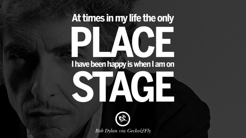 At times in my life the only place I have been happy is when I am on stage. best tumblr quotes instagram pinterest Bob Dylan Quotes on Freedom, Love via His Lyrics and Songs