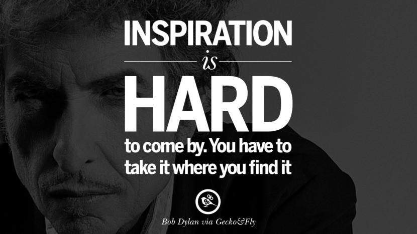 Inspiration is hard to come by. You have to take it where you find it. best tumblr quotes instagram pinterest Bob Dylan Quotes on Freedom, Love via His Lyrics and Songs