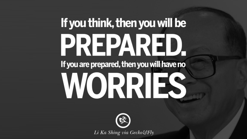 If you think, then you will be prepared. If you are prepared, then you will have no worries. best tumblr quotes instagram pinterest Inspiring Li Ka Shing Life Lessons and Business Quotes
