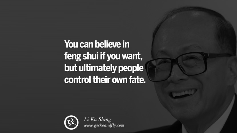 You can believe in feng shui if you want, but ultimately people control their own fate. best tumblr quotes instagram pinterest Inspiring Li Ka Shing Life Lessons and Business Quotes