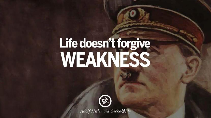 Life doesn't forgive weakness. Adolf Hitler best tumblr instagram pinterest inspiring mein kampf politics nationalism patriotism war