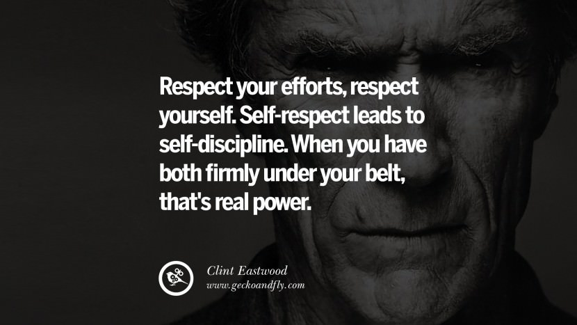 Respect your efforts, respect yourself. Self-respect leads to self-discipline. When you have both firmly under your belt, that's real power. best Clint Eastwood quotes tumblr instagram pinterest inspiring movie speech young