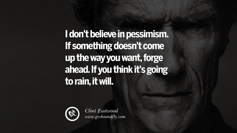 I don't believe in pessimism. If something doesn't come up the way you want, forge ahead. If you think it's going to rain, it will. best Clint Eastwood quotes tumblr instagram pinterest inspiring movie speech young