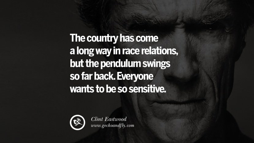 The country has come a long way in race relations, but the pendulum swings so far back. Everyone wants to be so sensitive. best Clint Eastwood quotes tumblr instagram pinterest inspiring movie speech young