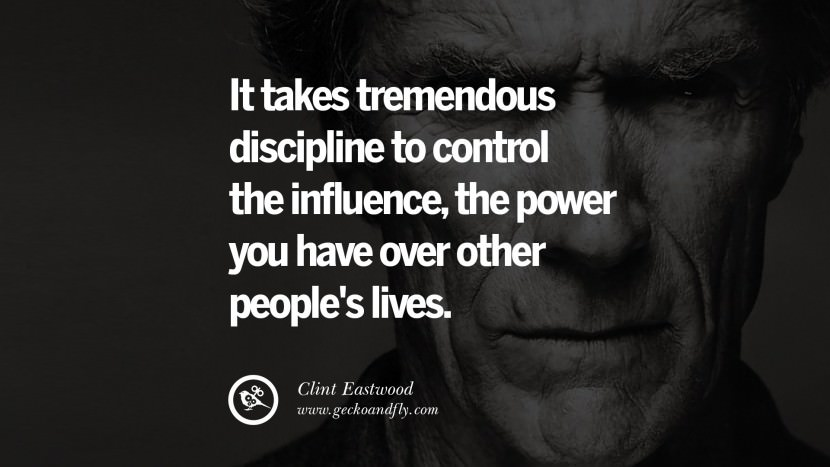 It takes tremendous discipline to control the influence, the power you have over other people's lives. best Clint Eastwood quotes tumblr instagram pinterest inspiring movie speech young