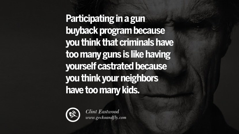 Participating in a gun buyback program because you think that criminals have too many guns is like having yourself castrated because you think your neighbors have too many kids. best Clint Eastwood quotes tumblr instagram pinterest inspiring movie speech young