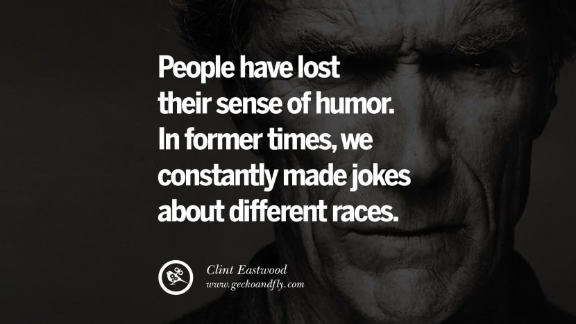 People have lost their sense of humor. In former times, we constantly made jokes about different races. best Clint Eastwood quotes tumblr instagram pinterest inspiring movie speech young