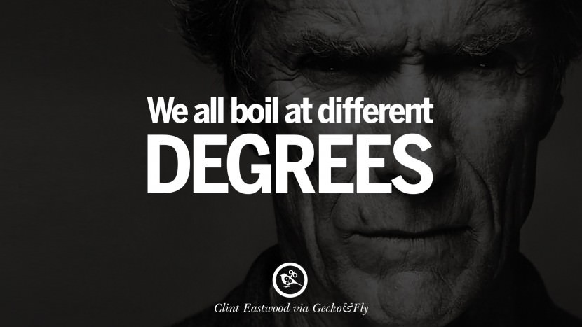 We all boil at different degrees. best Clint Eastwood quotes tumblr instagram pinterest inspiring movie speech young