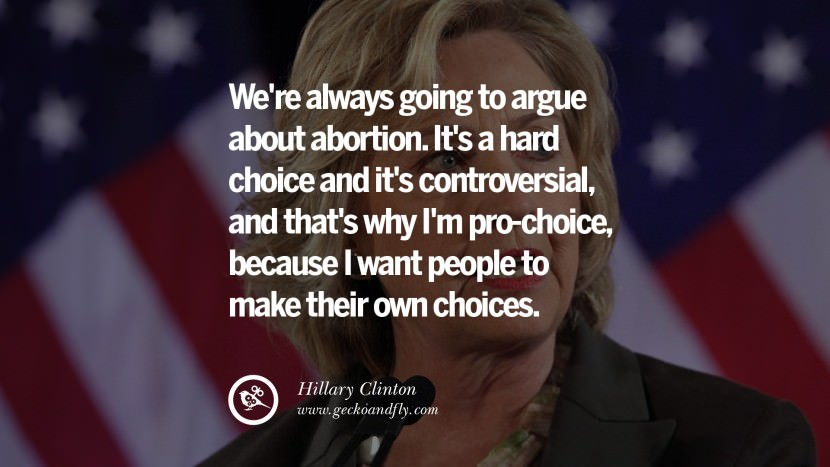 We're always going to argue about abortion. It's a hard choice and it's controversial, and that's why I'm pro-choice, because I want people to make their own choices. best facebook tumblr instagram pinterest inspiring Hillary Clinton Quotes On Gay Rights, Immigration, Women And Health