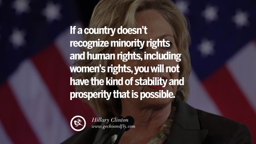 If a country doesn't recognize minority rights and human rights, including women's rights, you will not have the kind of stability and prosperity that is possible. best facebook tumblr instagram pinterest inspiring Hillary Clinton Quotes On Gay Rights, Immigration, Women And Health