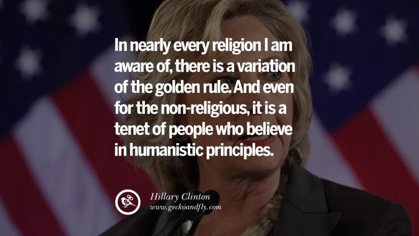 In nearly every religion I am aware of, there is a variation of the golden rule. And even for the non-religious, it is a tenet of people who believe in humanistic principles. best facebook tumblr instagram pinterest inspiring Hillary Clinton Quotes On Gay Rights, Immigration, Women And Health