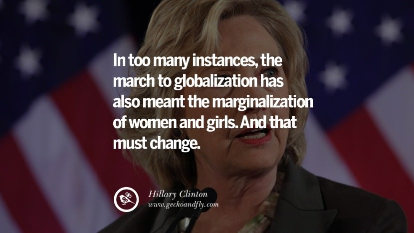 In too many instances, the march to globalization has also meant the marginalization of women and girls. And that must change. best facebook tumblr instagram pinterest inspiring Hillary Clinton Quotes On Gay Rights, Immigration, Women And Health