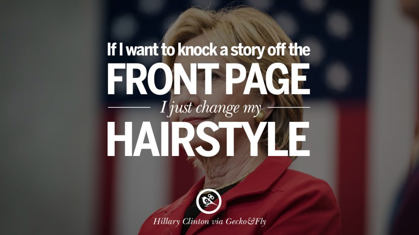If I want to knock a story off the front page, I just change my hairstyle. best facebook tumblr instagram pinterest inspiring Hillary Clinton Quotes On Gay Rights, Immigration, Women And Health