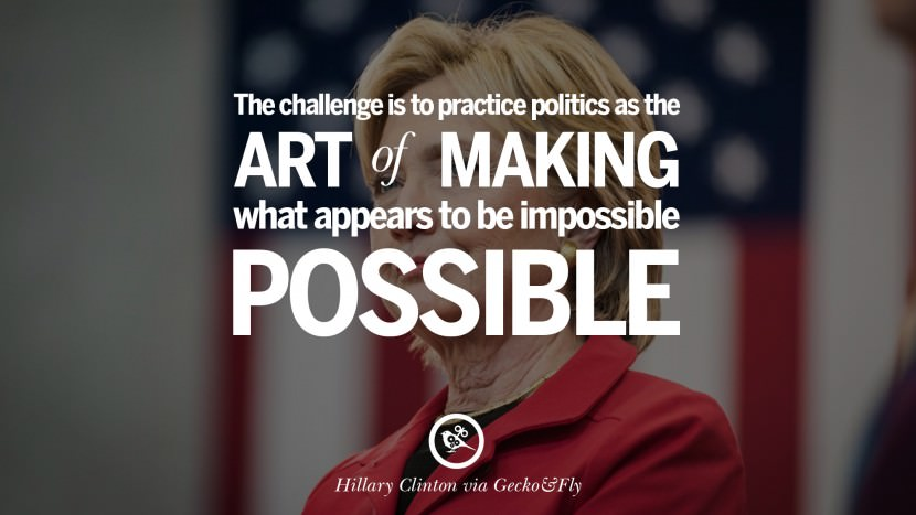 The challenge is to practice politics as the art of making what appears to be impossible, possible. best facebook tumblr instagram pinterest inspiring Hillary Clinton Quotes On Gay Rights, Immigration, Women And Health