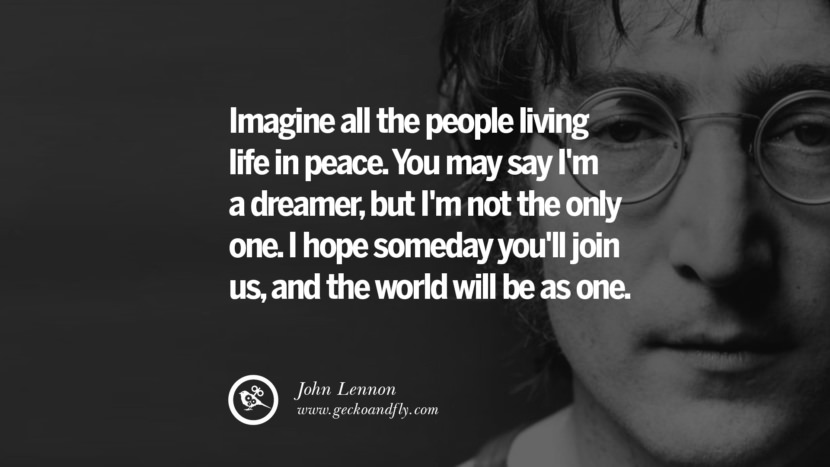Imagine all the people living in peace. You may say I'm a dreamer, but I'm not the only one. I hope someday you'll join us, and the world will be as one. John Lennon Quotes on Love, Imagination, Peace and Death