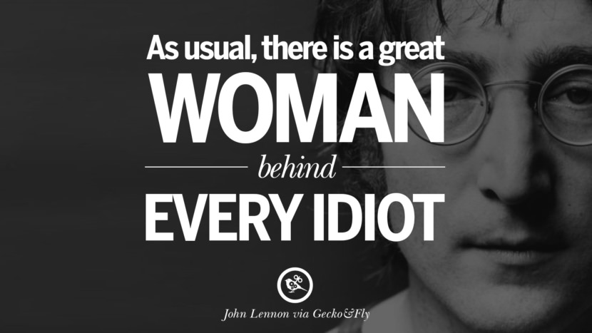 As usual, there is a great woman behind every idiot. John Lennon Quotes on Love, Imagination, Peace and Death