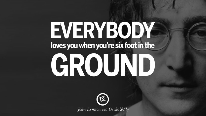 Everybody loves you when you're six foot in the ground. John Lennon Quotes on Love, Imagination, Peace and Death