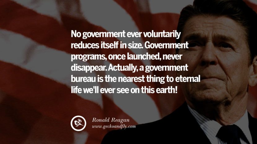 No government ever voluntarily reduces itself in size. Government programs, once launched, never disappear. Actually, a government bureau is the nearest thing to eternal life we'll ever see on this earth! best president ronald reagan quotes tumblr instagram pinterest inspiring library airport uss school