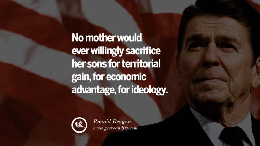 No mother would ever willingly sacrifice her sons for territorial gain, for economic advantage, for ideology. best president ronald reagan quotes tumblr instagram pinterest inspiring library airport uss school
