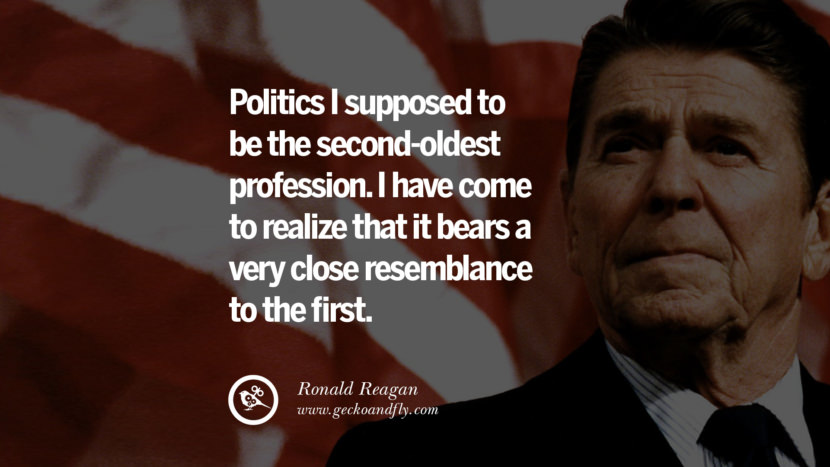 Politics I supposed to be the second oldest profession. I have come to realize that it bears a very close resemblance to the first. best president ronald reagan quotes tumblr instagram pinterest inspiring library airport uss school