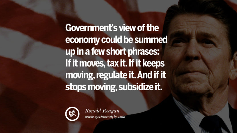 Government's view of the economy could be summed up in a few short phrases: If it moves, tax it. If it keeps moving, regulate it. And if it stops moving, subsidize it. best president ronald reagan quotes tumblr instagram pinterest inspiring library airport uss school