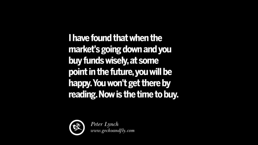 I have found that when the market's going down and you buy funds wisely, at some point in the future, you will be happy. You won't get there by reading. Now is the time to buy. – Peter Lynch Best Quotes on Financial Management and Investment Banking