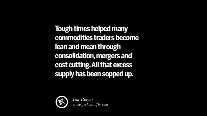 Tough times helped many commodities traders become lean and mean through consolidation, mergers and cost cutting. All that excess supply has been sopped up. – Jim Rogers Best Quotes on Financial Management and Investment Banking