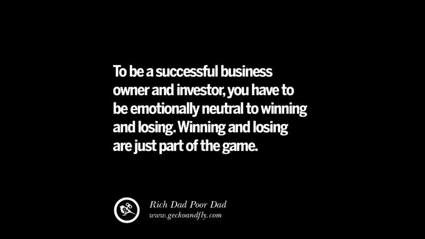 To be a successful business owner and investor, you have to be emotionally neutral to winning and losing. Winning and losing are just part of the game. – Rich Dad Best Quotes on Financial Management and Investment Banking