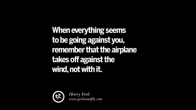 When everything seems to be going against you, remember that the airplane takes off against the wind, not with it. – Henry Ford Best Quotes on Financial Management and Investment Banking