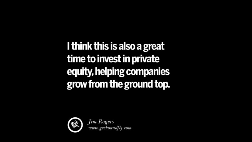 I think this is also a great time to invest in private equity, helping companies grow from the ground top. – Jim Rogers Best Quotes on Financial Management and Investment Banking