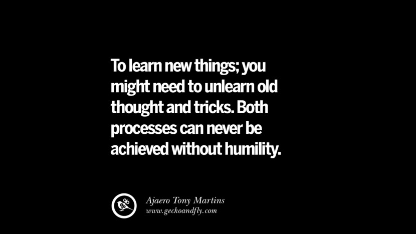 To learn new things; you might need to unlearn old thought and tricks. Both processes can never be achieved without humility. – Ajaero Tony Martins Best Quotes on Financial Management and Investment Banking