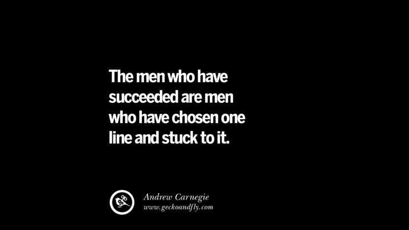 The men who have succeeded are men who have chosen one line and stuck to it. – Andrew Carnegie Best Quotes on Financial Management and Investment Banking