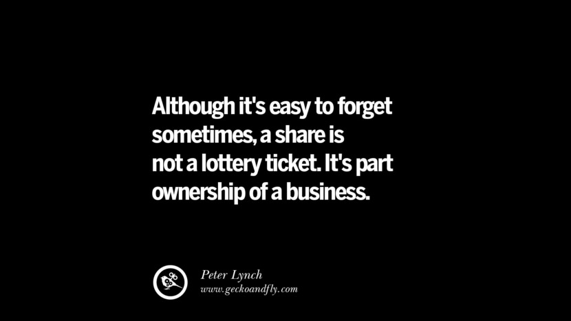 Although it's easy to forget sometimes, a share is not a lottery ticket. It's part ownership of a business. – Peter Lynch Best Quotes on Financial Management and Investment Banking