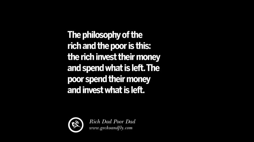 The philosophy of the rich and the poor is this: the rich invest their money and spend what is left. The poor spend their money and invest what is left. – Rich Dad Best Quotes on Financial Management and Investment Banking