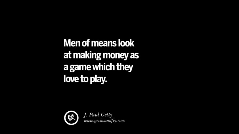 Men of means look at making money as a game which they love to play. – J. Paul Getty Best Quotes on Financial Management and Investment Banking