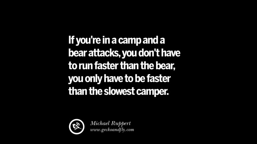 If you're in a camp and a bear attacks, you don't have to run faster than the bear, you only have to be faster than the slowest camper. - Michael Ruppert Best Quotes on Financial Management and Investment Banking