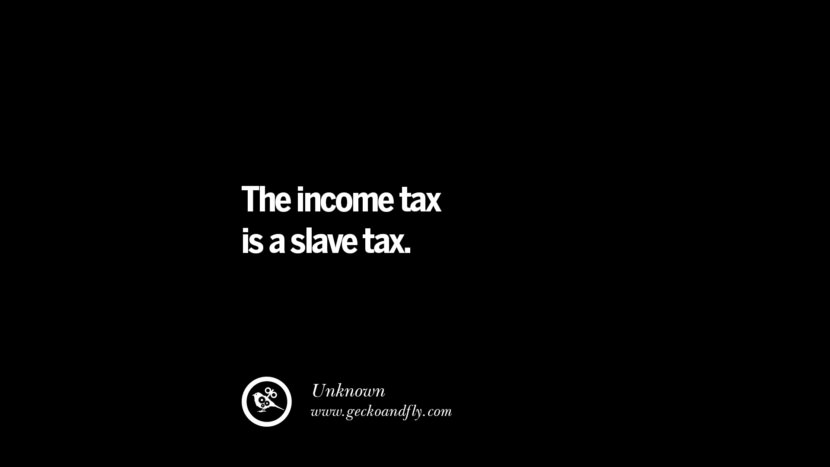 The income tax is a slave tax. - Unknown Quotes on The Good, Bad and Evil of Federal Income Tax