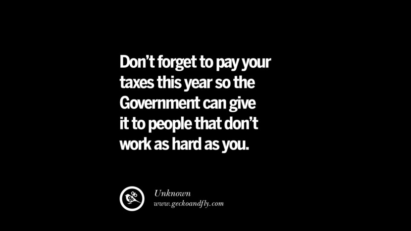 Don't forget to pay your taxes this year so the Government can give it to people that don't work as hard as you. - Unknown Quotes on The Good, Bad and Evil of Federal Income Tax