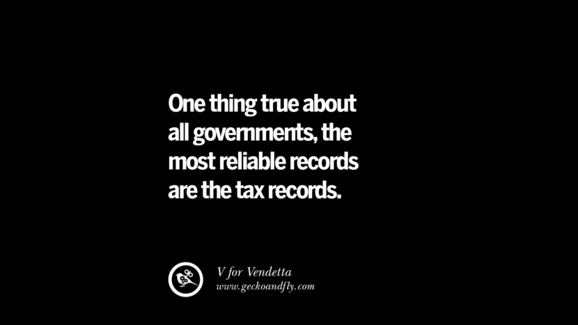 One thing true about all governments, the most reliable records are the tax records. - V for Vendetta Quotes on The Good, Bad and Evil of Federal Income Tax