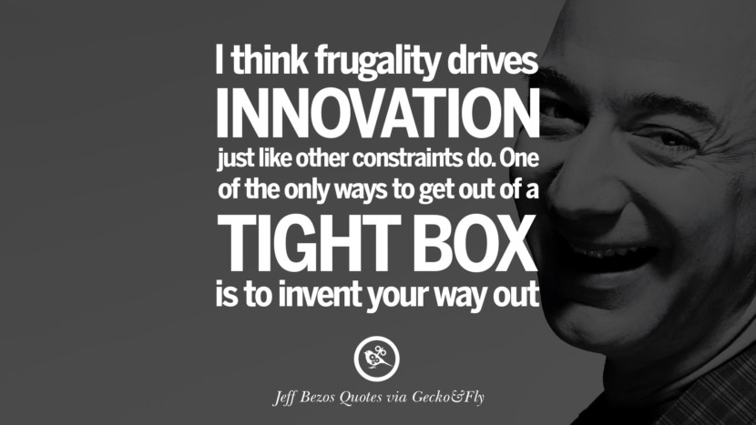 I think frugality drives innovation just like other constraints do. One of the only ways to get out of a tight box is to invent your way out. Jeff Bezos Quotes on Innovation, Business, Commerce and Customers