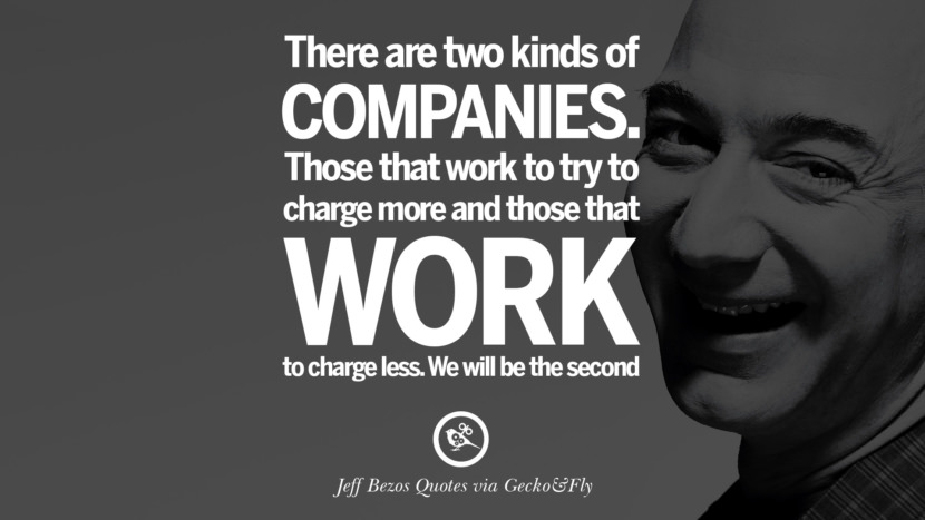 There are two kinds of companies. Those that work to try to charge more and those that work to charge less. We will be the second. Jeff Bezos Quotes on Innovation, Business, Commerce and Customers