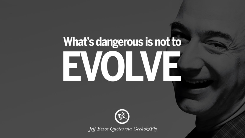 What's dangerous is not to evolve. Jeff Bezos Quotes on Innovation, Business, Commerce and Customers